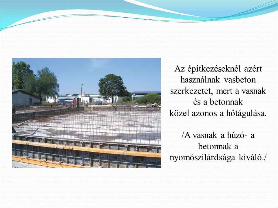 Az építkezéseknél azért használnak vasbeton szerkezetet, mert a vasnak és a betonnak közel azonos a hőtágulása. /A vasnak a húzó- a betonnak a nyomósz
