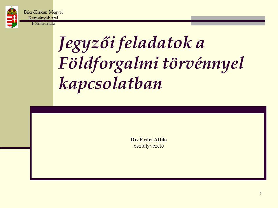 1 Jegyzői feladatok a Földforgalmi törvénnyel kapcsolatban Dr. Erdei Attila osztályvezető Bács-Kiskun Megyei Kormányhivatal Földhivatala