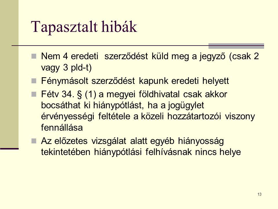 13 Tapasztalt hibák Nem 4 eredeti szerződést küld meg a jegyző (csak 2 vagy 3 pld-t) Fénymásolt szerződést kapunk eredeti helyett Fétv 34. § (1) a meg