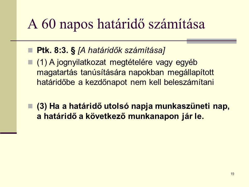 19 A 60 napos határidő számítása Ptk. 8:3. § [A határidők számítása] (1) A jognyilatkozat megtételére vagy egyéb magatartás tanúsítására napokban megá