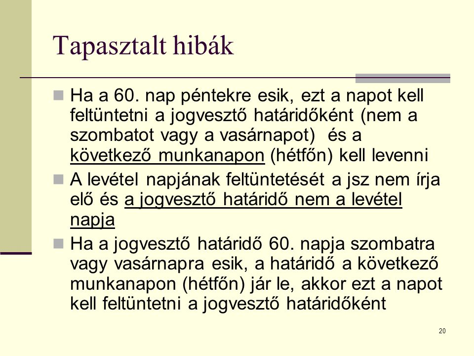 20 Tapasztalt hibák Ha a 60. nap péntekre esik, ezt a napot kell feltüntetni a jogvesztő határidőként (nem a szombatot vagy a vasárnapot) és a követke