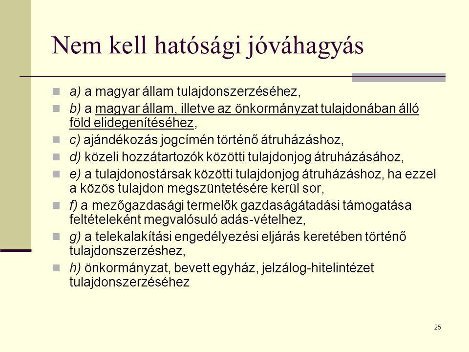 25 Nem kell hatósági jóváhagyás a) a magyar állam tulajdonszerzéséhez, b) a magyar állam, illetve az önkormányzat tulajdonában álló föld elidegenítésé
