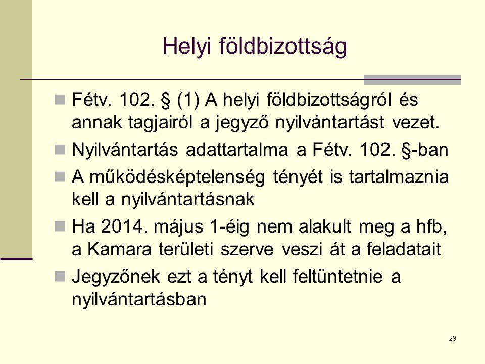 29 Helyi földbizottság Fétv. 102. § (1) A helyi földbizottságról és annak tagjairól a jegyző nyilvántartást vezet. Nyilvántartás adattartalma a Fétv.