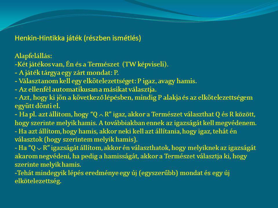 Henkin-Hintikka játék (részben ismétlés) Alapfelállás: -Két játékos van, Én és a Természet (TW képviseli). - A játék tárgya egy zárt mondat: P. - Vála