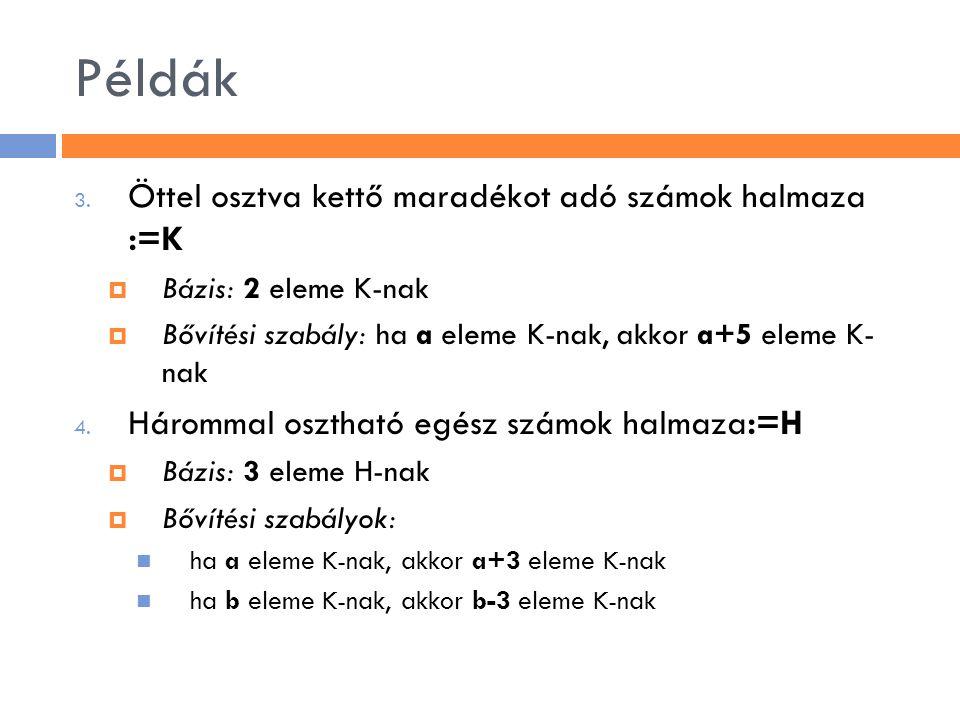 Példák 3. Öttel osztva kettő maradékot adó számok halmaza :=K  Bázis: 2 eleme K-nak  Bővítési szabály: ha a eleme K-nak, akkor a+5 eleme K- nak 4. H