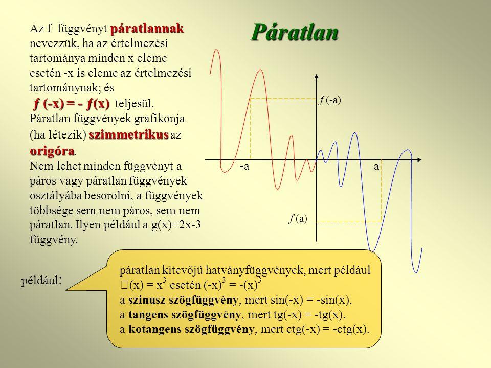 -a a f (-a) f (a)Páratlan páratlannak ƒ (-x) = - ƒ(x) Az f függvényt páratlannak nevezzük, ha az értelmezési tartománya minden x eleme esetén -x is eleme az értelmezési tartománynak; és ƒ (-x) = - ƒ(x) teljesül.