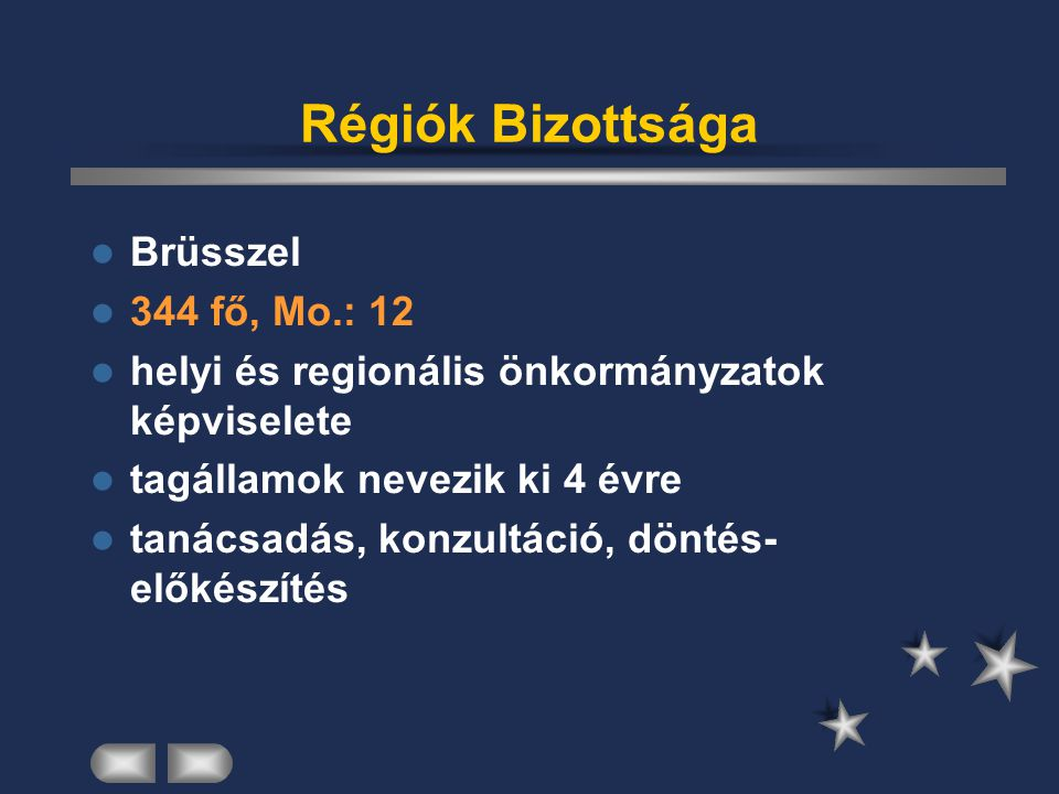 Régiók Bizottsága Brüsszel 344 fő, Mo.: 12 helyi és regionális önkormányzatok képviselete tagállamok nevezik ki 4 évre tanácsadás, konzultáció, döntés
