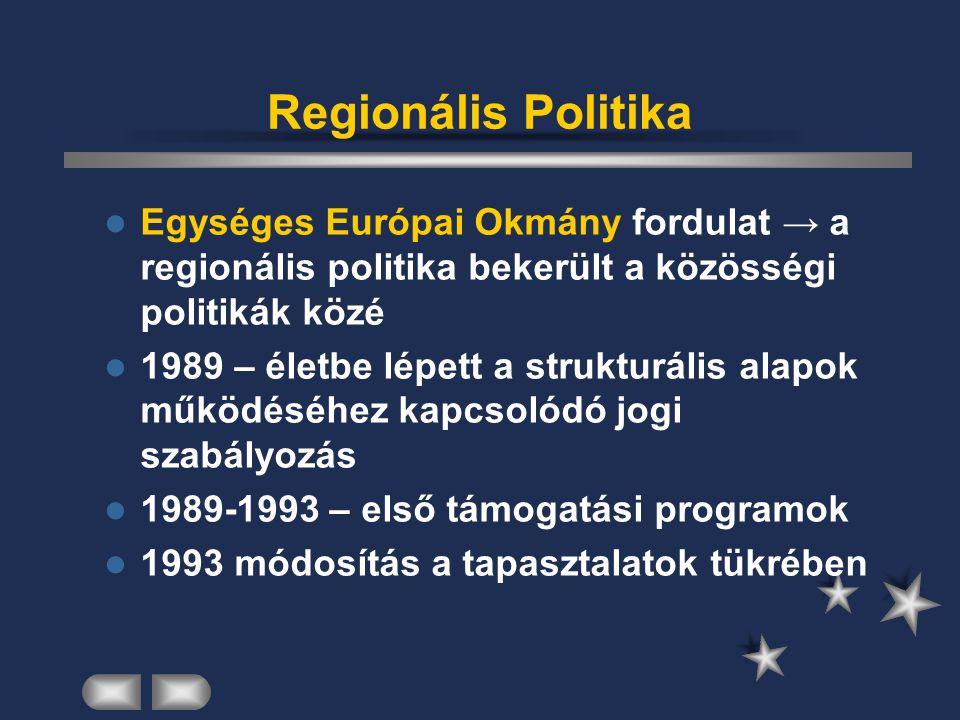 Regionális Politika Egységes Európai Okmány fordulat → a regionális politika bekerült a közösségi politikák közé 1989 – életbe lépett a strukturális a