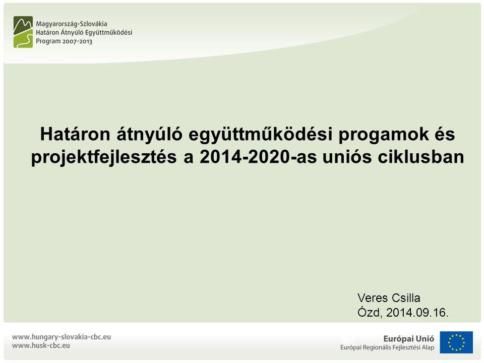 Határon átnyúló együttműködési progamok és projektfejlesztés a 2014-2020-as uniós ciklusban Veres Csilla Ózd, 2014.09.16.