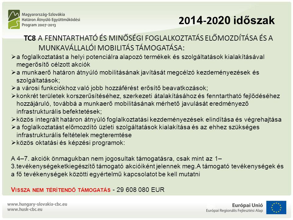 20 14 -20 20 időszak TC8 A FENNTARTHATÓ ÉS MINŐSÉGI FOGLALKOZTATÁS ELŐMOZDÍTÁSA ÉS A MUNKAVÁLLALÓI MOBILITÁS TÁMOGATÁSA:  a foglalkoztatást a helyi potenciálra alapozó termékek és szolgáltatások kialakításával megerősítő célzott akciók  a munkaerő határon átnyúló mobilitásának javítását megcélzó kezdeményezések és szolgáltatások;  a városi funkciókhoz való jobb hozzáférést erősítő beavatkozások;  konkrét területek korszerűsítéséhez, szerkezeti átalakításához és fenntartható fejlődéséhez hozzájáruló, továbbá a munkaerő mobilitásának mérhető javulását eredményező infrastrukturális befektetések;  közös integrált határon átnyúló foglalkoztatási kezdeményezések elindítása és végrehajtása  a foglalkoztatást előmozdító üzleti szolgáltatások kialakítása és az ehhez szükséges infrastrukturális feltételek megteremtése  közös oktatási és képzési programok: A 4–7.