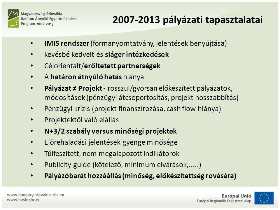 2007-2013 pályázati tapasztalatai IMIS rendszer (formanyomtatvány, jelentések benyújtása) kevésbé kedvelt és sláger intézkedések Célorientált/erőltetett partnerségek A határon átnyúló hatás hiánya Pályázat ≠ Projekt - rosszul/gyorsan előkészített pályázatok, módosítások (pénzügyi átcsoportosítás, projekt hosszabbítás) Pénzügyi krízis (projekt finanszírozása, cash flow hiánya) Projektektől való elállás N+3/2 szabály versus minőségi projektek Előrehaladási jelentések gyenge minősége Túlfeszített, nem megalapozott indikátorok Publicity guide (kötelező, minimum elvárások,.....) Pályázóbarát hozzáállás (minőség, előkészítettség rovására)