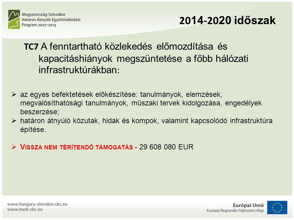 20 14 -20 20 időszak TC7 A fenntartható közlekedés előmozdítása és kapacitáshiányok megszüntetése a főbb hálózati infrastruktúrákban :  az egyes befektetések előkészítése: tanulmányok, elemzések, megvalósíthatósági tanulmányok, műszaki tervek kidolgozása, engedélyek beszerzése;  határon átnyúló közutak, hidak és kompok, valamint kapcsolódó infrastruktúra építése.