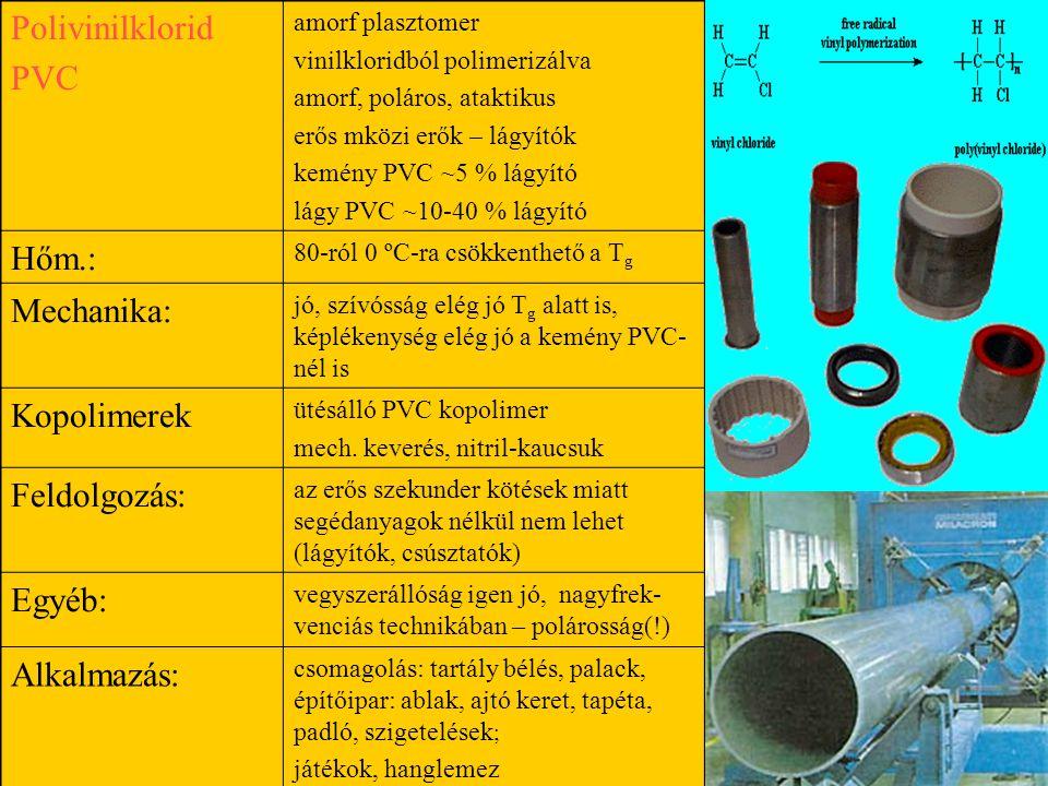 Polivinilklorid PVC amorf plasztomer vinilkloridból polimerizálva amorf, poláros, ataktikus erős mközi erők – lágyítók kemény PVC ~5 % lágyító lágy PVC ~10-40 % lágyító Hőm.: 80-ról 0 ºC-ra csökkenthető a T g Mechanika: jó, szívósság elég jó T g alatt is, képlékenység elég jó a kemény PVC- nél is Kopolimerek ütésálló PVC kopolimer mech.