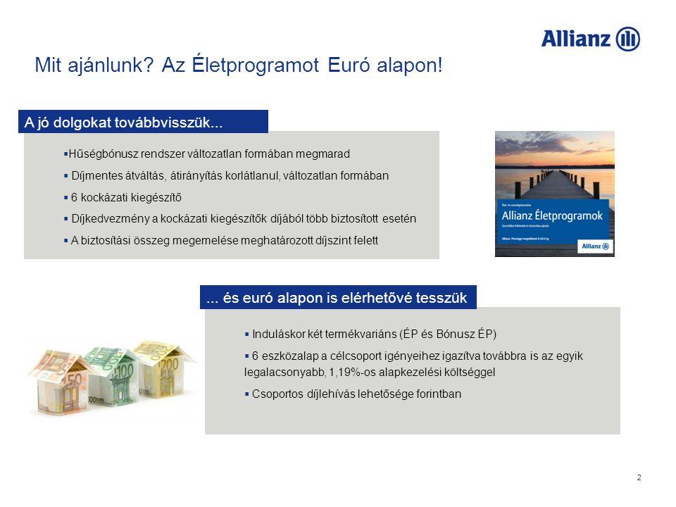 Bevezető termékvariánsok 3 Indulásként két termékünk érhető el euró alapon: Allianz Életprogram és az Allianz Bónusz Életprogram Mindkét termékvariáns működésében megegyezik a már megismert forintos termékkel, változatlan a kezdeti költség százalékos mértéke és a levonás időszaka, illetve a hűségbónuszok képzésének és jóváírásának rendszere is (utóbbi értelemszerűen csak a Bónusz variánsnál).