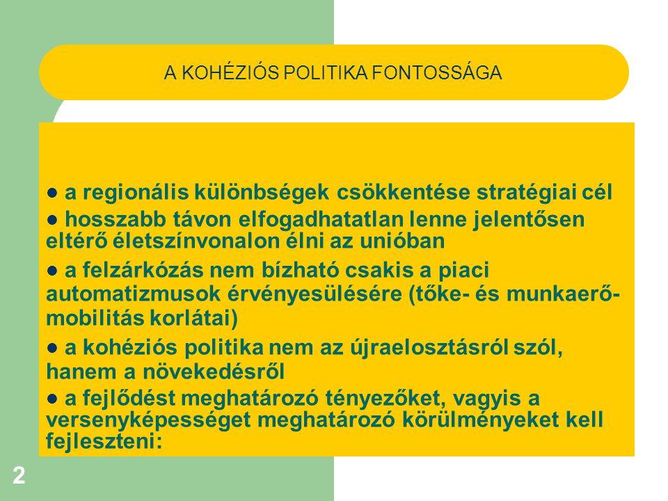 2 A KOHÉZIÓS POLITIKA FONTOSSÁGA a regionális különbségek csökkentése stratégiai cél hosszabb távon elfogadhatatlan lenne jelentősen eltérő életszínvonalon élni az unióban a felzárkózás nem bízható csakis a piaci automatizmusok érvényesülésére (tőke- és munkaerő- mobilitás korlátai) a kohéziós politika nem az újraelosztásról szól, hanem a növekedésről a fejlődést meghatározó tényezőket, vagyis a versenyképességet meghatározó körülményeket kell fejleszteni: