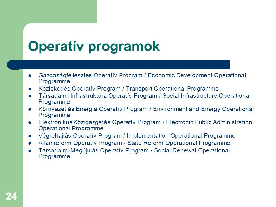 24 Operatív programok Gazdaságfejlesztés Operatív Program / Economic Development Operational Programme Közlekedés Operatív Program / Transport Operational Programme Társadalmi Infrastruktúra Operatív Program / Social Infrastructure Operational Programme Környezet és Energia Operatív Program / Environment and Energy Operational Programme Elektronikus Közigazgatás Operatív Program / Electronic Public Administration Operational Programme Végrehajtás Operatív Program / Implementation Operational Programme Államreform Operatív Program / State Reform Operational Programme Társadalmi Megújulás Operatív Program / Social Renewal Operational Programme