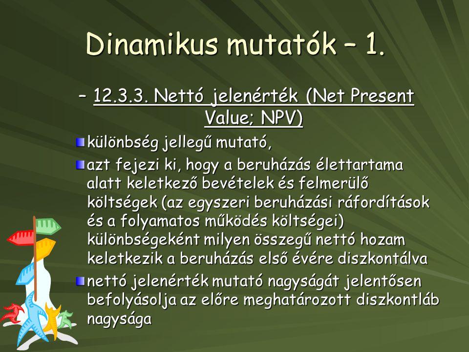 Dinamikus mutatók – 1. –12.3.3. Nettó jelenérték (Net Present Value; NPV) különbség jellegű mutató, azt fejezi ki, hogy a beruházás élettartama alatt