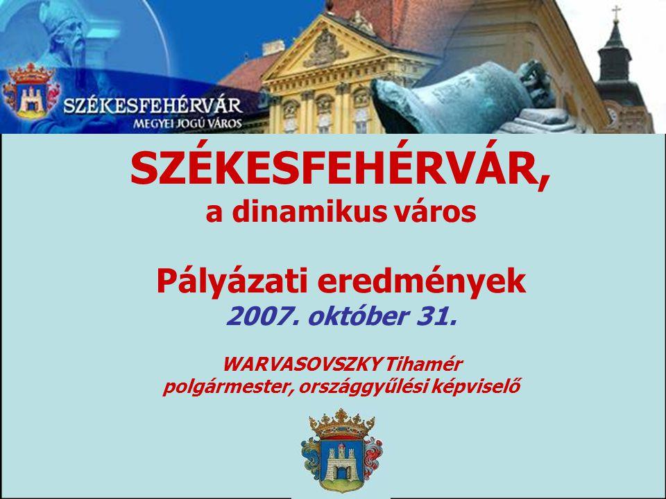 SZÉKESFEHÉRVÁR, a dinamikus város Pályázati eredmények 2007. október 31. WARVASOVSZKY Tihamér polgármester, országgyűlési képviselő