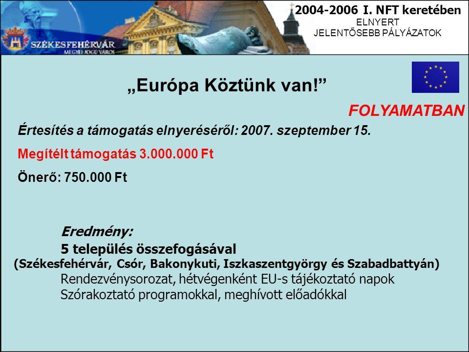 """2004-2006 I. NFT keretében ELNYERT JELENTŐSEBB PÁLYÁZATOK """"Európa Köztünk van!"""" Értesítés a támogatás elnyeréséről: 2007. szeptember 15. Megítélt támo"""
