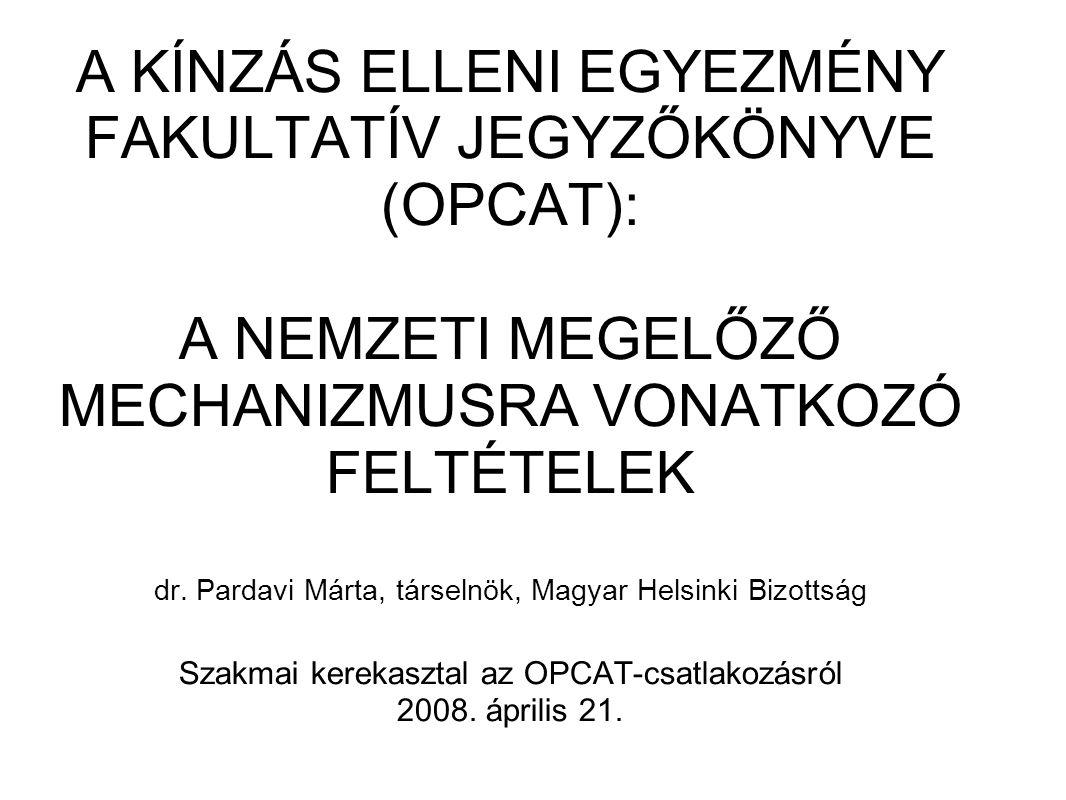 A KÍNZÁS ELLENI EGYEZMÉNY FAKULTATÍV JEGYZŐKÖNYVE (OPCAT): A NEMZETI MEGELŐZŐ MECHANIZMUSRA VONATKOZÓ FELTÉTELEK dr. Pardavi Márta, társelnök, Magyar