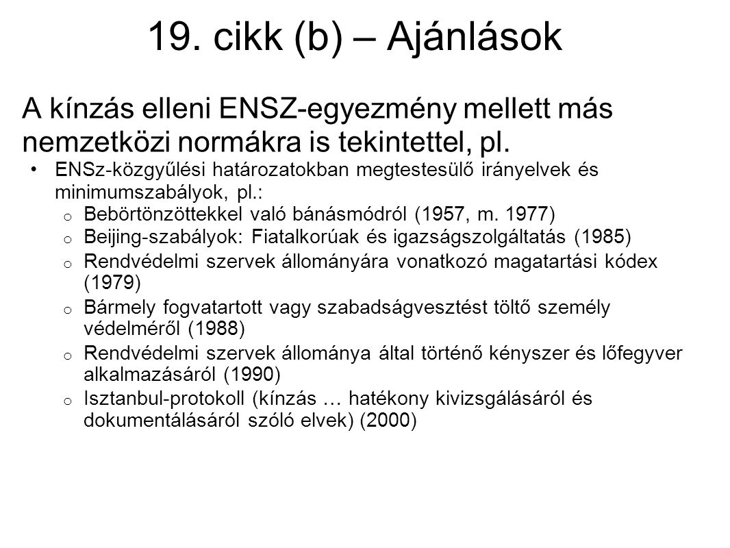 19. cikk (b) – Ajánlások A kínzás elleni ENSZ-egyezmény mellett más nemzetközi normákra is tekintettel, pl. ENSz-közgyűlési határozatokban megtestesül
