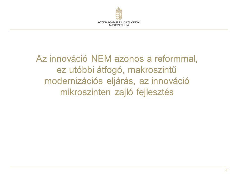 29 Az innováció NEM azonos a reformmal, ez utóbbi átfogó, makroszintű modernizációs eljárás, az innováció mikroszinten zajló fejlesztés