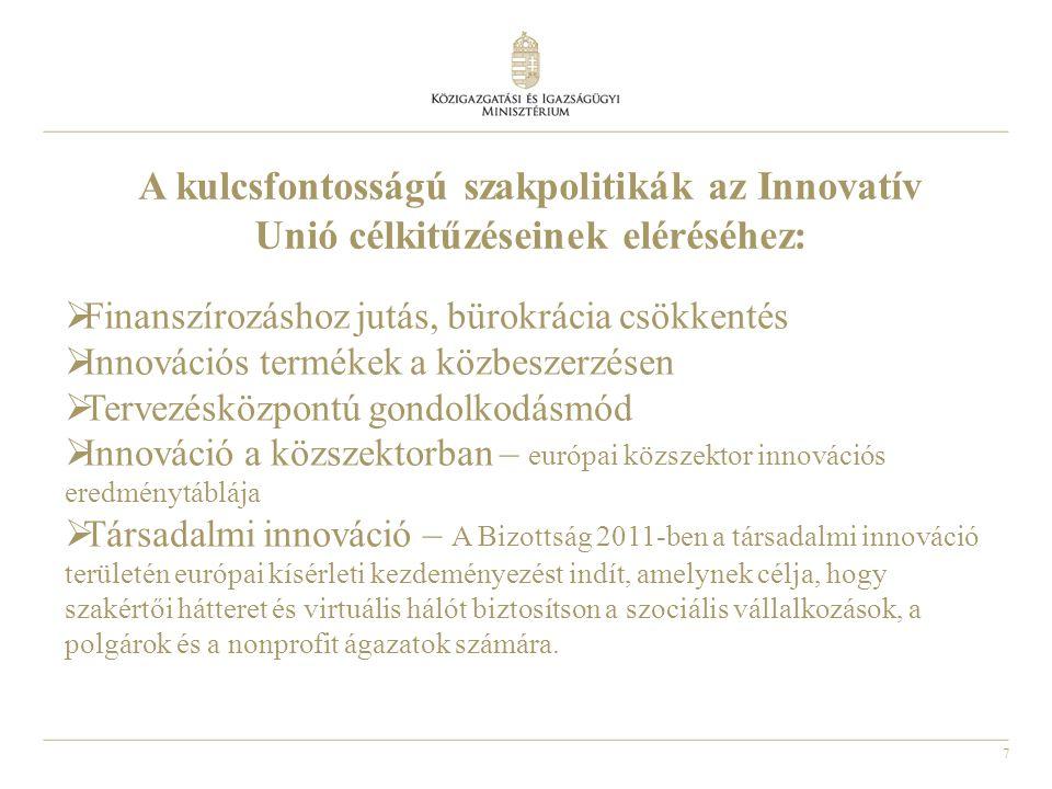 7 A kulcsfontosságú szakpolitikák az Innovatív Unió célkitűzéseinek eléréséhez:  Finanszírozáshoz jutás, bürokrácia csökkentés  Innovációs termékek a közbeszerzésen  Tervezésközpontú gondolkodásmód  Innováció a közszektorban – európai közszektor innovációs eredménytáblája  Társadalmi innováció – A Bizottság 2011-ben a társadalmi innováció területén európai kísérleti kezdeményezést indít, amelynek célja, hogy szakértői hátteret és virtuális hálót biztosítson a szociális vállalkozások, a polgárok és a nonprofit ágazatok számára.