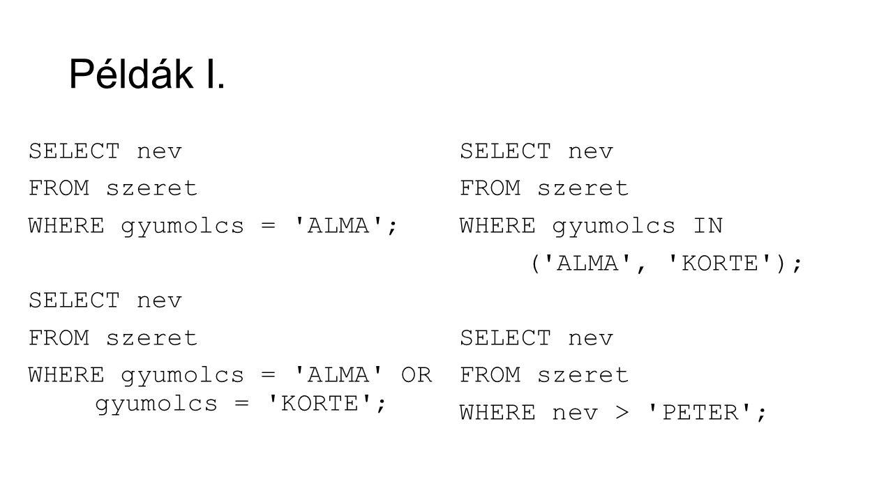 Példák I. SELECT nev FROM szeret WHERE gyumolcs = 'ALMA'; SELECT nev FROM szeret WHERE gyumolcs = 'ALMA' OR gyumolcs = 'KORTE'; SELECT nev FROM szeret
