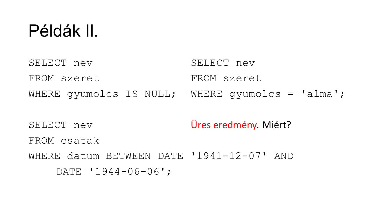 Példák II. SELECT nev FROM szeret WHERE gyumolcs IS NULL; SELECT nev FROM csatak WHERE datum BETWEEN DATE '1941-12-07' AND DATE '1944-06-06'; SELECT n