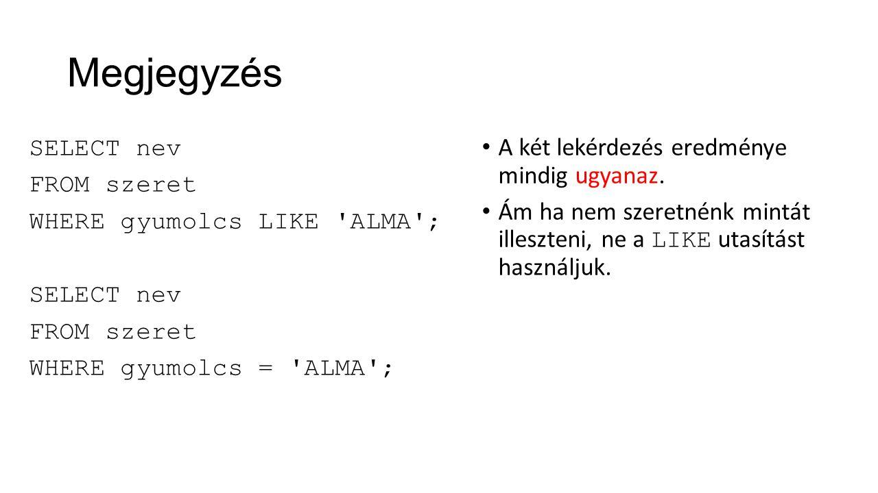 Megjegyzés SELECT nev FROM szeret WHERE gyumolcs LIKE 'ALMA'; SELECT nev FROM szeret WHERE gyumolcs = 'ALMA'; A két lekérdezés eredménye mindig ugyana