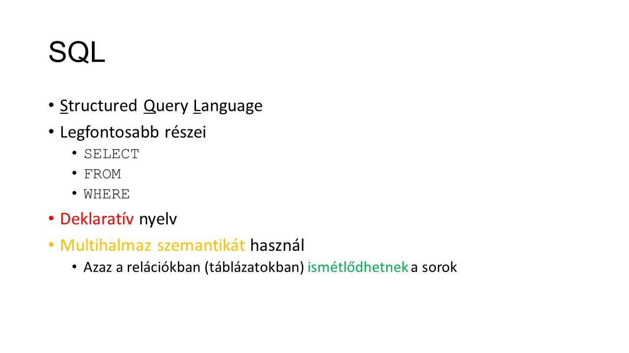 SQL Structured Query Language Legfontosabb részei SELECT FROM WHERE Deklaratív nyelv Multihalmaz szemantikát használ Azaz a relációkban (táblázatokban