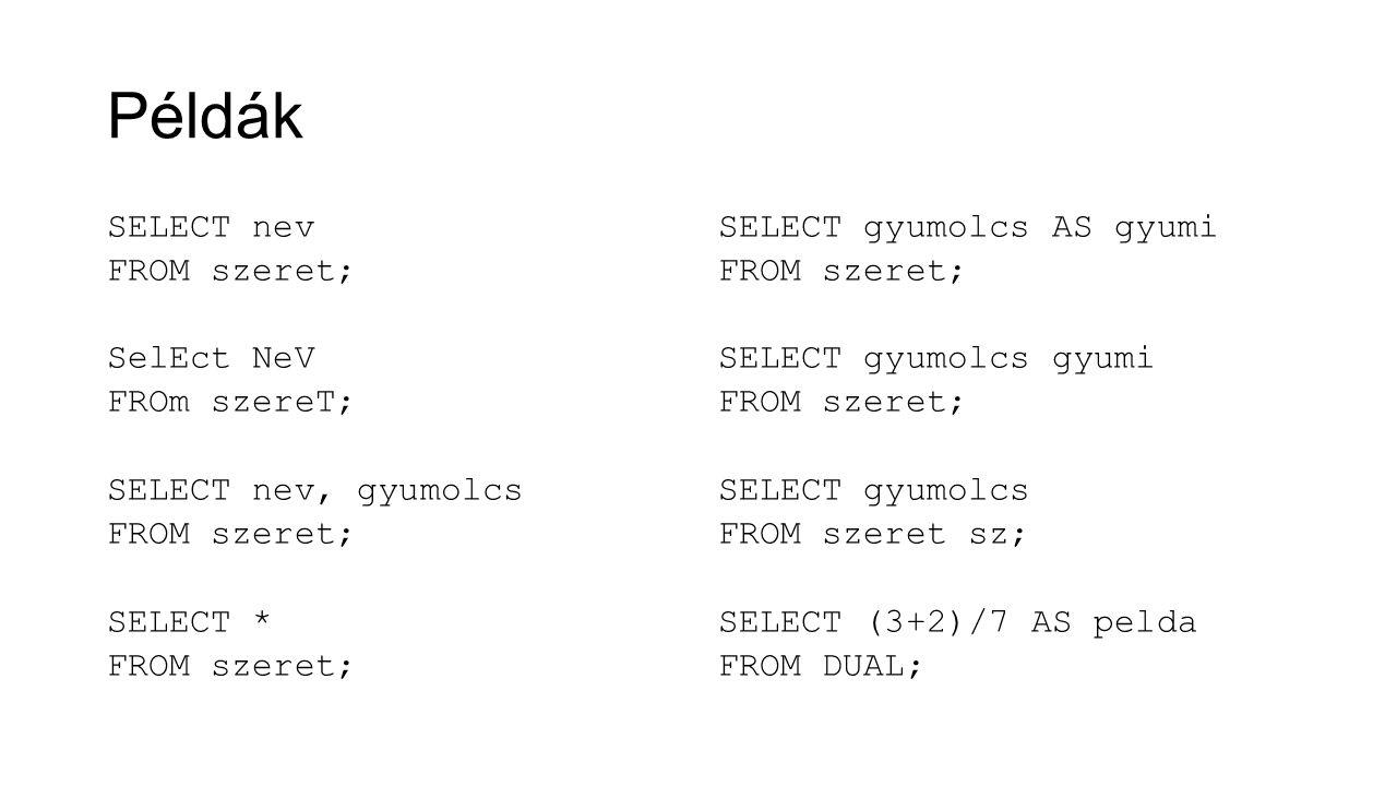 WHERE záradék A kiválasztandó sorokra fogalmazhatunk meg szűrő feltételt A megadható kifejezések: aritmetikai összehasonlítások (=,, <>, !=, =) (sztringek és dátumok esetén is értelmezhetőek) AND, OR, NOT (logikai ÉS, VAGY, NEM) BETWEEN (egy érték beleesik-e egy zárt intervallumba) LIKE (lásd később) IS NULL (egy mező értéke NULL vagy sem, tagadása NOT IS NULL) IN (egy érték eleme-e egy halmaznak, tagadása NOT IN) stb.