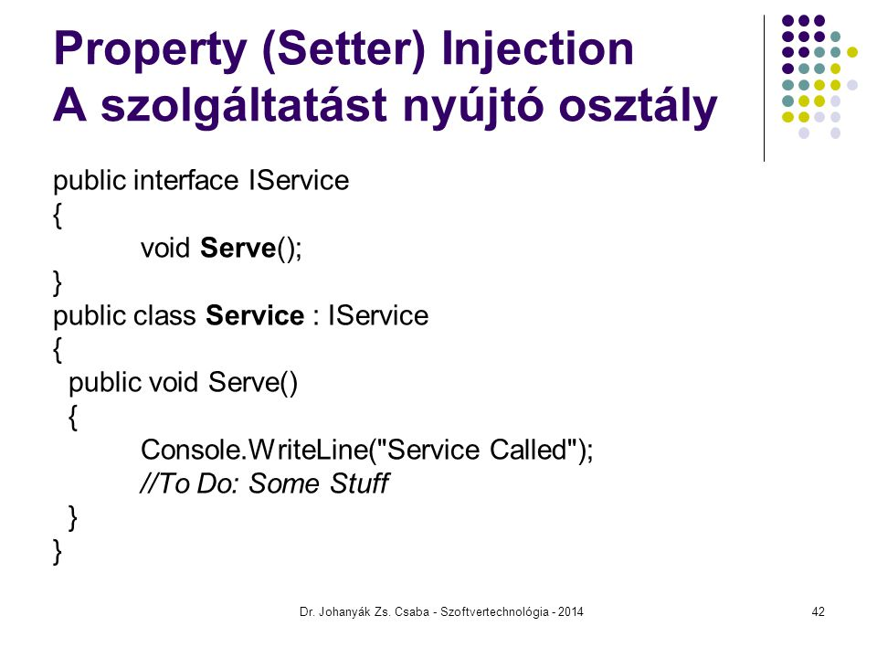 Property (Setter) Injection A szolgáltatást nyújtó osztály public interface IService { void Serve(); } public class Service : IService { public void Serve() { Console.WriteLine( Service Called ); //To Do: Some Stuff } Dr.