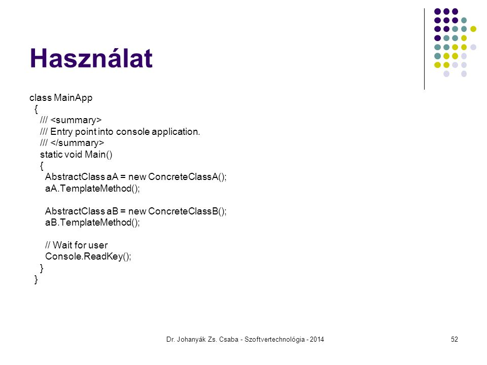 Használat class MainApp { /// /// Entry point into console application. /// static void Main() { AbstractClass aA = new ConcreteClassA(); aA.TemplateM