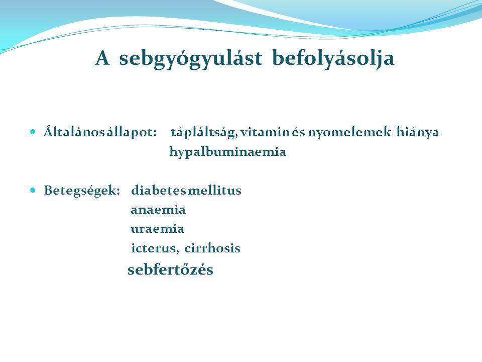 A sebgyógyulást befolyásolja Általános állapot: tápláltság, vitamin és nyomelemek hiánya hypalbuminaemia Betegségek: diabetes mellitus anaemia uraemia icterus, cirrhosis sebfertőzés
