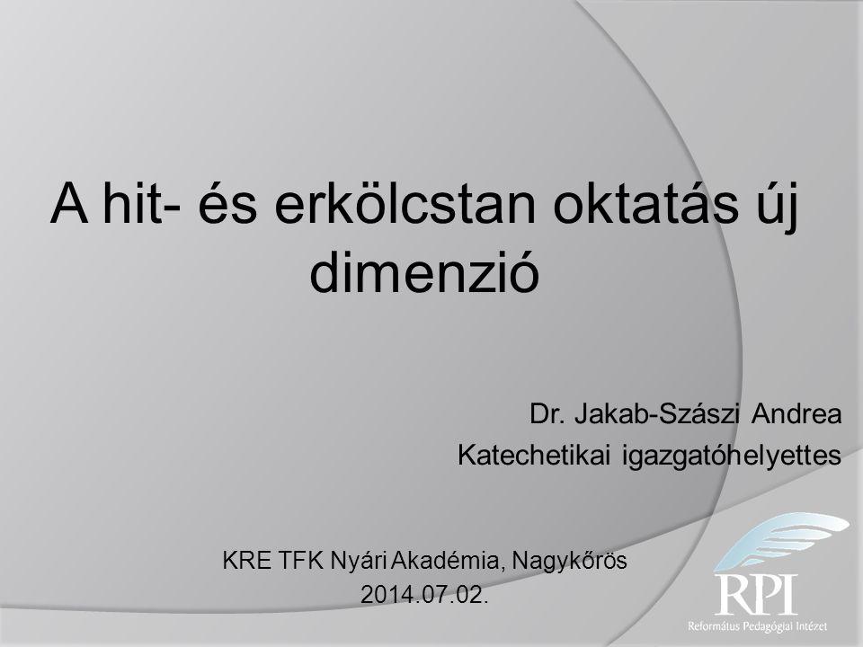 A hit- és erkölcstan oktatás új dimenzió Dr. Jakab-Szászi Andrea Katechetikai igazgatóhelyettes KRE TFK Nyári Akadémia, Nagykőrös 2014.07.02.