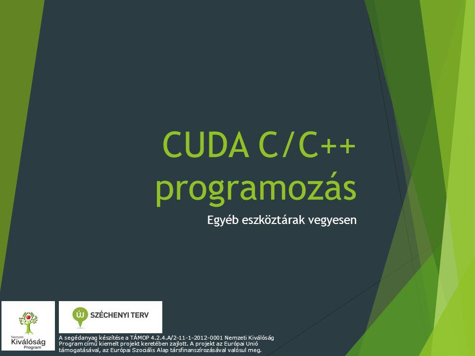 CUDA C/C++ programozás Egyéb eszköztárak vegyesen A segédanyag készítése a TÁMOP 4.2.4.A/2-11-1-2012-0001 Nemzeti Kiválóság Program című kiemelt projekt keretében zajlott.