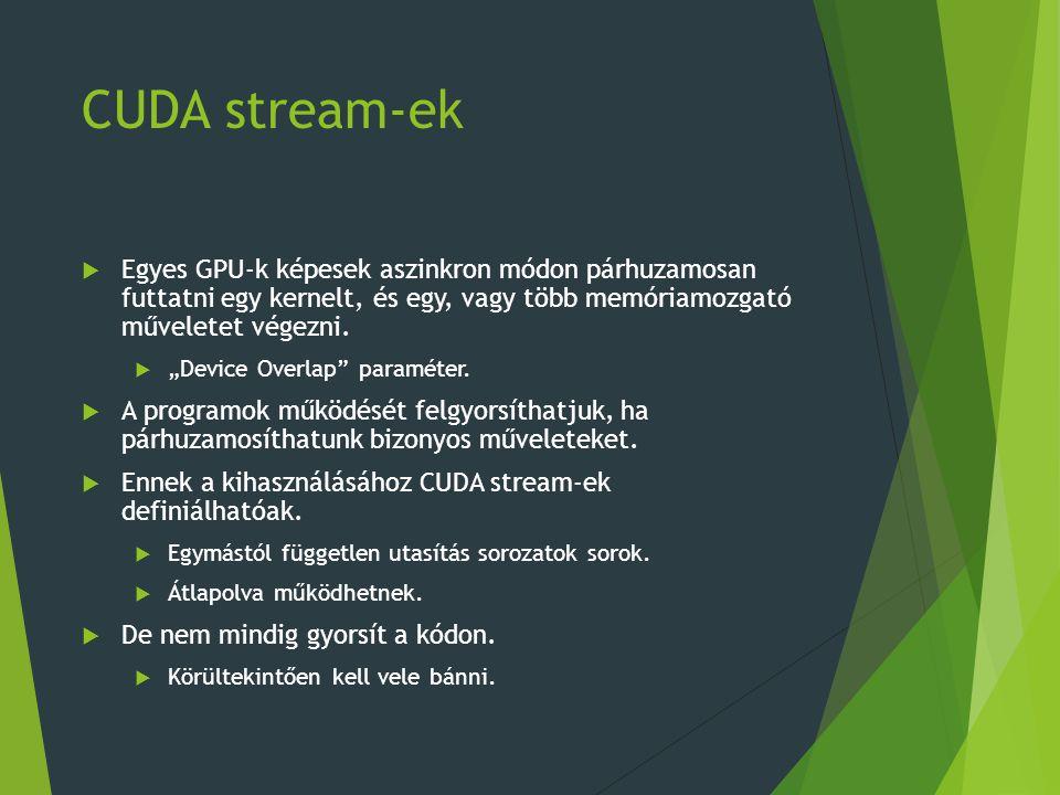 CUDA stream-ek  Egyes GPU-k képesek aszinkron módon párhuzamosan futtatni egy kernelt, és egy, vagy több memóriamozgató műveletet végezni.