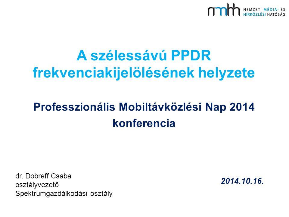 2014.10.16. A szélessávú PPDR frekvenciakijelölésének helyzete Professzionális Mobiltávközlési Nap 2014 konferencia dr. Dobreff Csaba osztályvezető Sp
