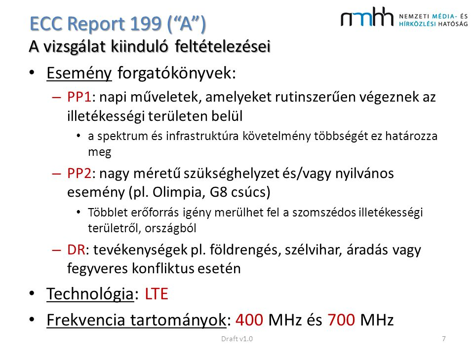 """Hazai helyzet a nemzetközi szabályozás tükrében 400 MHz sáv – jelenleg csak 410-430 MHz sáv lenne használható dedikált szélessávú PPDR hálózathoz (2x5 MHz, 410-415/420-425 MHz) – 450-457,38 / 460-467,38 MHz sáv sem teljesen kizárt – bár 2014 májustól értékesítve, de elsődlegesen kormányzati célú felhasználásra 700 MHz sáv – Sávallokációs döntés a """"B riport elfogadása után, a megfelelő kormányzati szervekkel történt egyeztetés eredménye alapján lesz Draft v1.018"""