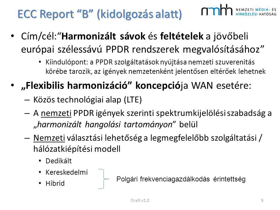 ECC Report B (kidolgozás alatt) Kidolgozandó témák: – Technológiai kérdések (speciális funkciók definiálása az LTE szabványban) – Szolgáltatásnyújtási modellek kidolgozása (dedikált, kereskedelmi és hibrid hálózatok) – Megoldások a speciális kommunikációs esetekre (DMO, AGA kommunikáció, ad-hoc hálózatok) – Hálózatok és országok közötti együttműködés (roaming) – Európai harmonizált frekvencia sáv / hangolási tartomány Draft v1.010
