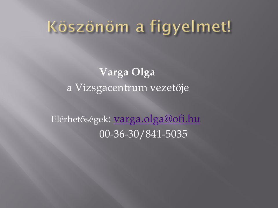 Varga Olga a Vizsgacentrum vezetője Elérhetőségek : varga.olga@ofi.huvarga.olga@ofi.hu 00-36-30/841-5035