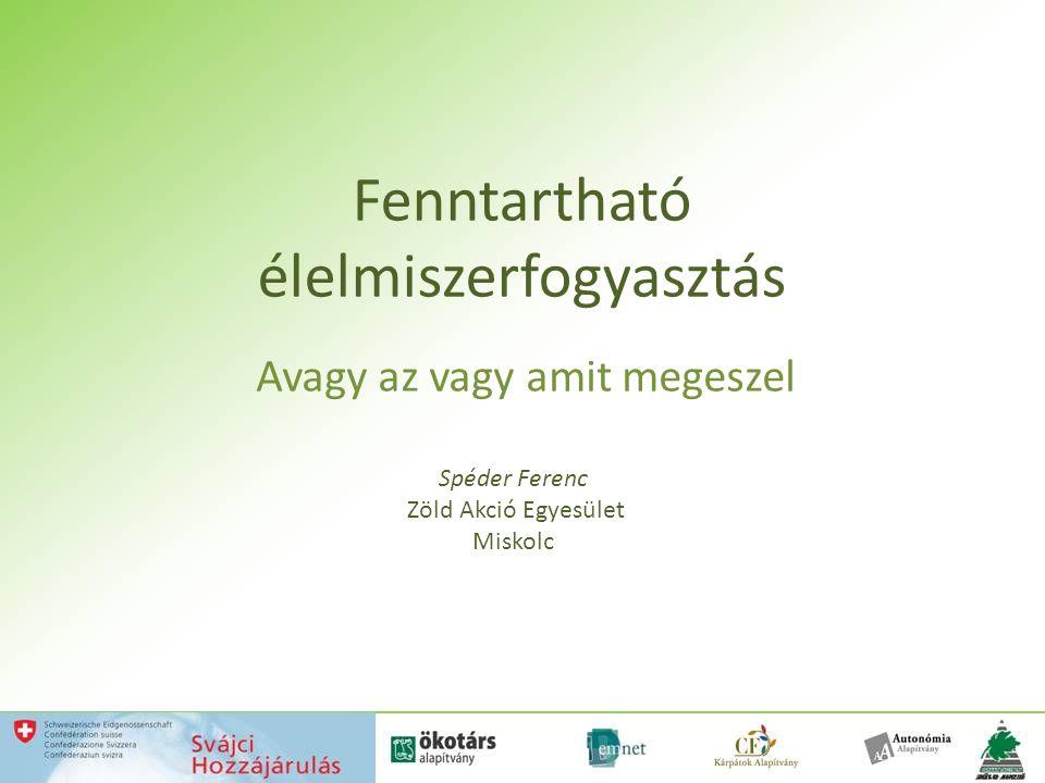 Fenntartható élelmiszerfogyasztás Avagy az vagy amit megeszel Spéder Ferenc Zöld Akció Egyesület Miskolc