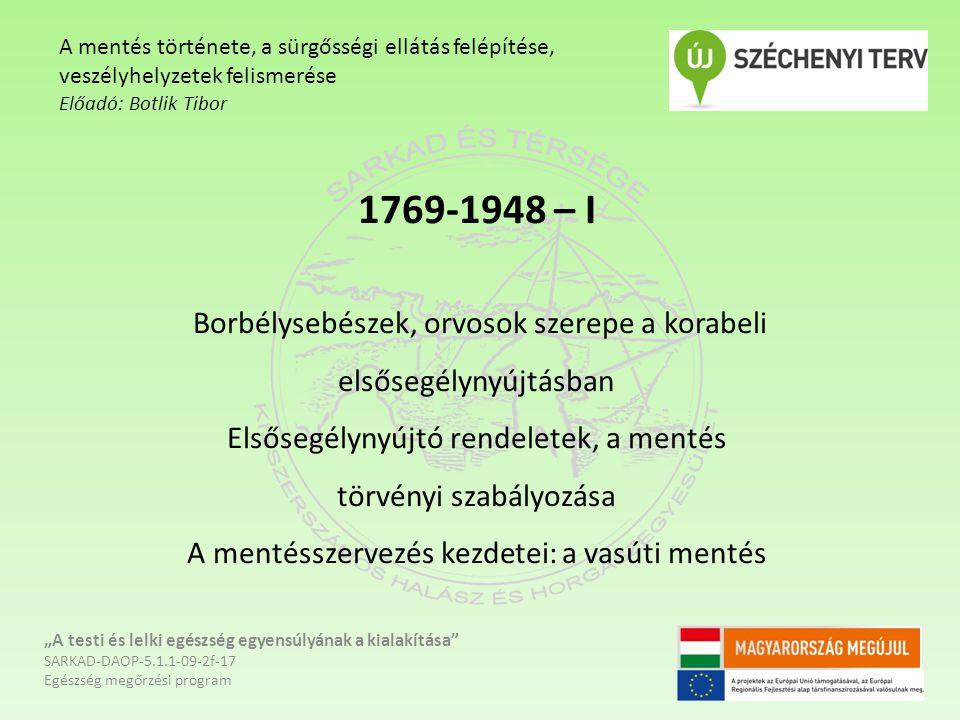 """1769-1948 – II A Budapesti Önkéntes Mentő Egyesület megalakulása –1887 Városi mentőegyesületek és tűzoltó Mentőalosztályok Vármegyék és Városok Országos Mentő Egyesülete indulása – 1926 Budapest Székesfőváros Hatósági Légoltalmi Mentőszolgálata - 1942 """"A testi és lelki egészség egyensúlyának a kialakítása SARKAD-DAOP-5.1.1-09-2f-17 Egészség megőrzési program A mentés története, a sürgősségi ellátás felépítése, veszélyhelyzetek felismerése Előadó: Botlik Tibor"""