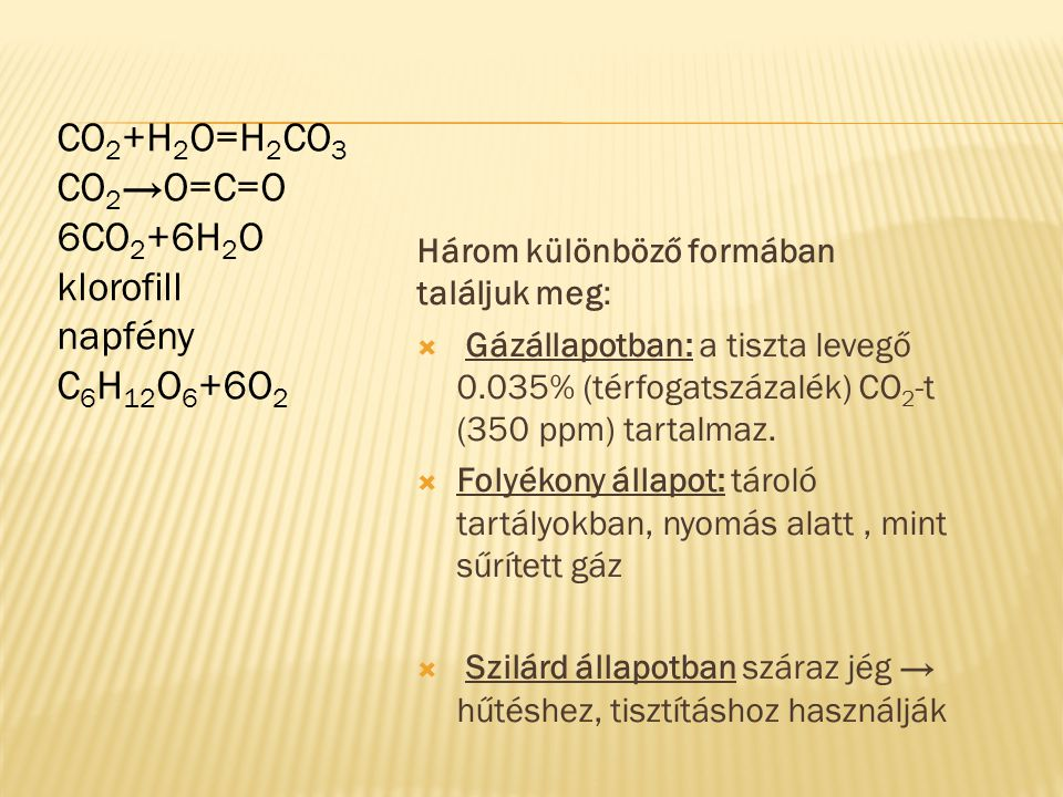 CO 2 +H 2 O=H 2 CO 3 CO 2 →O=C=O 6CO 2 +6H 2 O klorofill napfény C 6 H 12 O 6 +6O 2 Három különböző formában találjuk meg:  Gázállapotban: a tiszta levegő 0.035% (térfogatszázalék) CO 2 -t (350 ppm) tartalmaz.