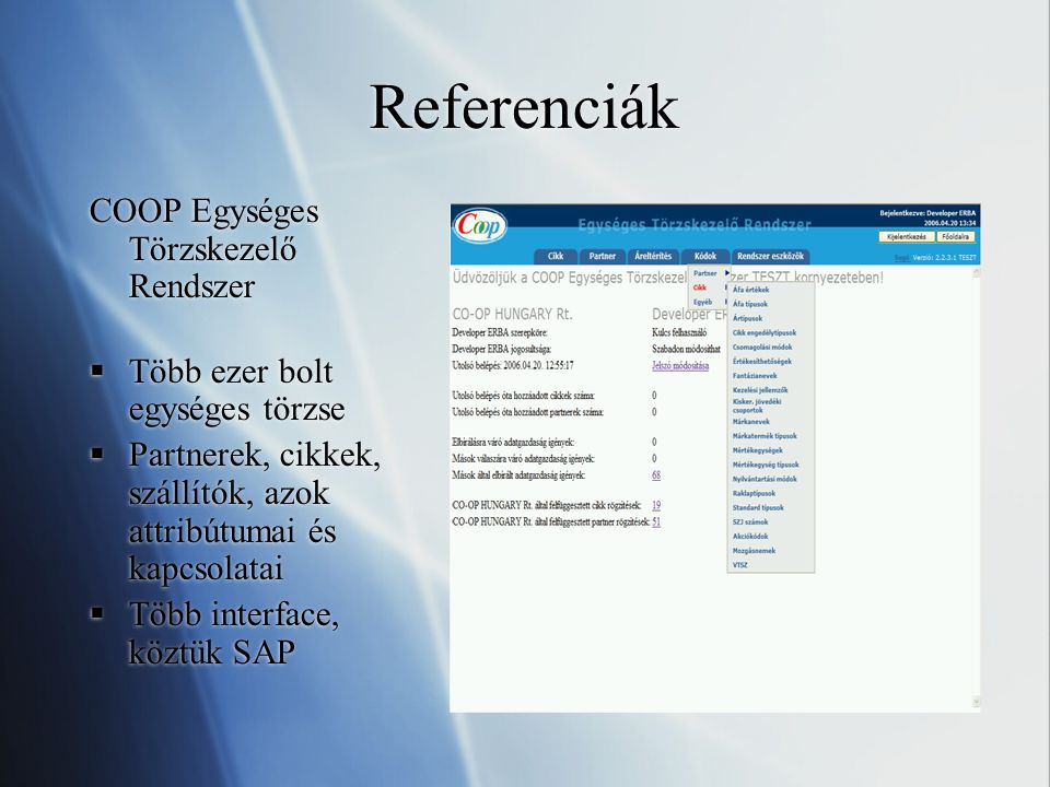 Referenciák COOP Egységes Törzskezelő Rendszer  Több ezer bolt egységes törzse  Partnerek, cikkek, szállítók, azok attribútumai és kapcsolatai  Több interface, köztük SAP COOP Egységes Törzskezelő Rendszer  Több ezer bolt egységes törzse  Partnerek, cikkek, szállítók, azok attribútumai és kapcsolatai  Több interface, köztük SAP
