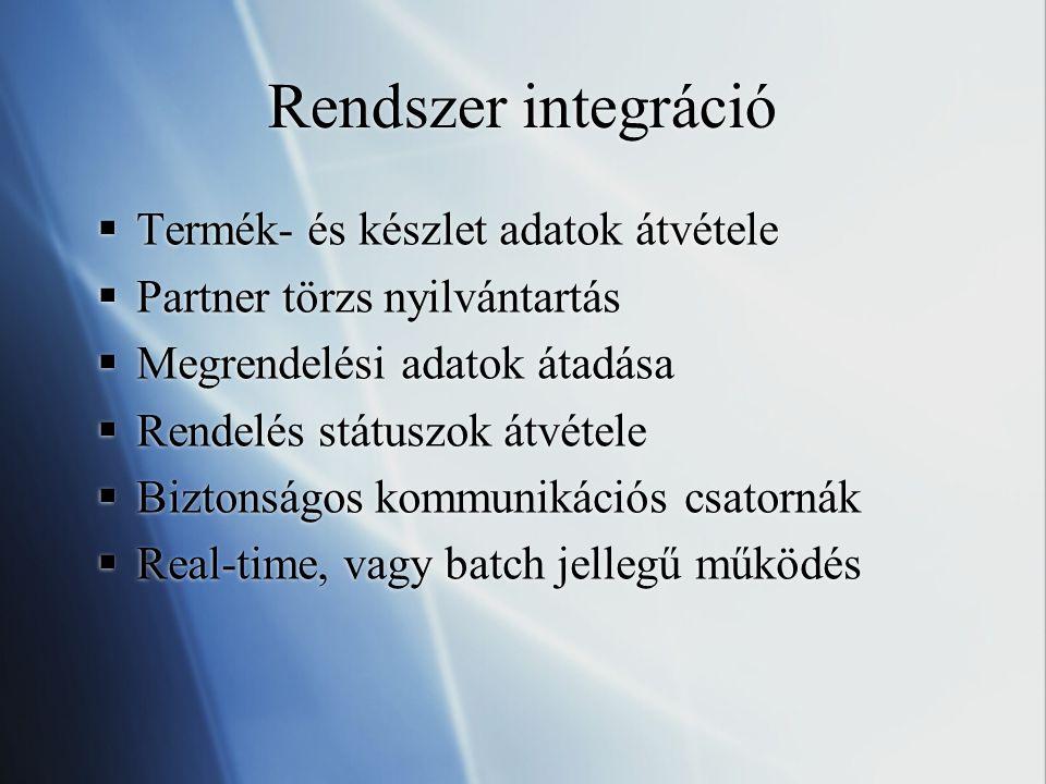 Rendszer integráció  Termék- és készlet adatok átvétele  Partner törzs nyilvántartás  Megrendelési adatok átadása  Rendelés státuszok átvétele  Biztonságos kommunikációs csatornák  Real-time, vagy batch jellegű működés  Termék- és készlet adatok átvétele  Partner törzs nyilvántartás  Megrendelési adatok átadása  Rendelés státuszok átvétele  Biztonságos kommunikációs csatornák  Real-time, vagy batch jellegű működés