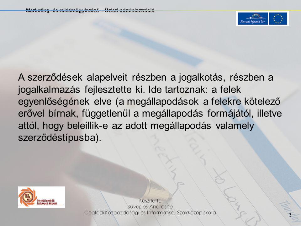 Marketing- és reklámügyintéző – Üzleti adminisztráció Készítette Süveges Andrásné Ceglédi Közgazdasági és Informatikai Szakközépiskola 3 A szerződések alapelveit részben a jogalkotás, részben a jogalkalmazás fejlesztette ki.
