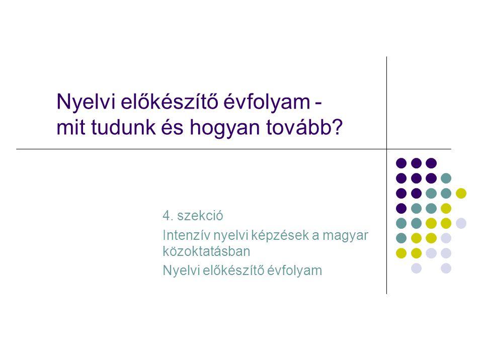 Nyelvi előkészítő évfolyam - mit tudunk és hogyan tovább? 4. szekció Intenzív nyelvi képzések a magyar közoktatásban Nyelvi előkészítő évfolyam