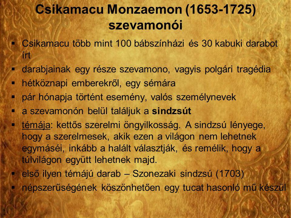 Szonezaki sindzsú – Kettős szerelmi öngyilkosság Szonezakiban  népszerűség oka: egyszerű, de tisztaszívű szereplők, egyszerűen felépített történet – a nézők közelinek érezték Keletkezési körülmények:  valós esemény alapján (1703.